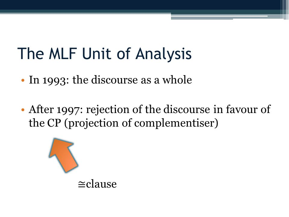 The MLF Unit of Analysis In 1993: the discourse as a whole After 1997: rejection of the discourse in favour of the CP (projection of complementiser) clause