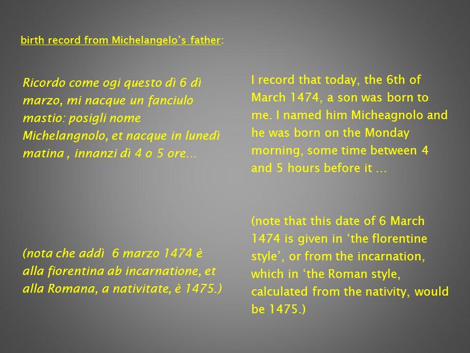 Ricordo come ogi questo dì 6 dì marzo, mi nacque un fanciulo mastio: posigli nome Michelangnolo, et nacque in lunedì matina, innanzi dì 4 o 5 ore… (nota che addì 6 marzo 1474 è alla fiorentina ab incarnatione, et alla Romana, a nativitate, è 1475.) I record that today, the 6th of March 1474, a son was born to me.
