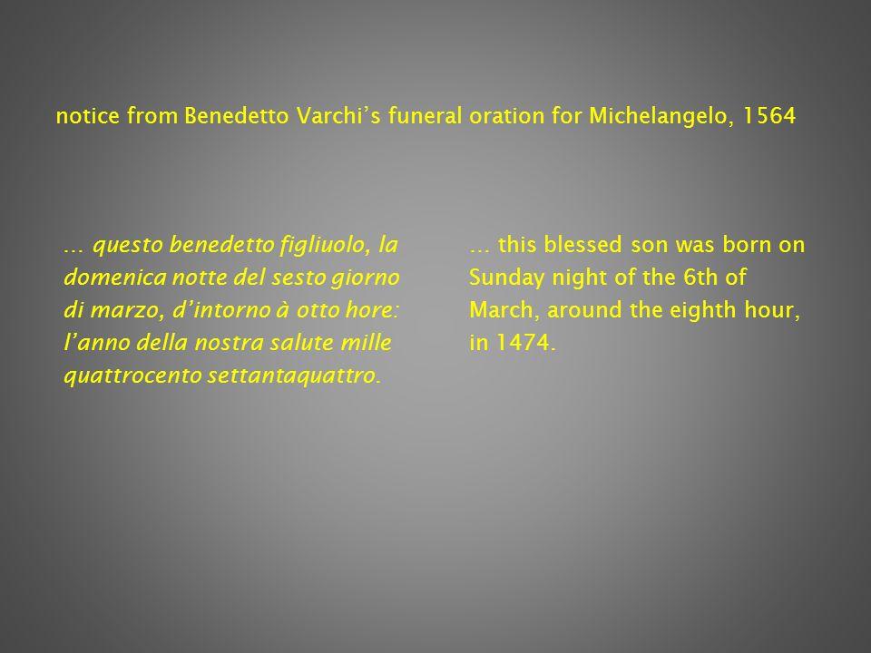 notice from Benedetto Varchis funeral oration for Michelangelo, 1564 … questo benedetto figliuolo, la domenica notte del sesto giorno di marzo, dintorno à otto hore: lanno della nostra salute mille quattrocento settantaquattro.