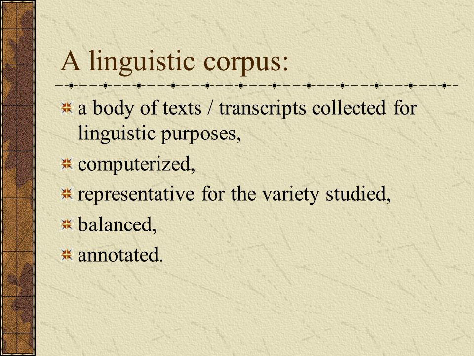 A linguistic corpus: a body of texts / transcripts collected for linguistic purposes, computerized, representative for the variety studied, balanced,