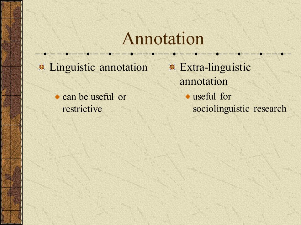 Annotation Linguistic annotation can be useful or restrictive Extra-linguistic annotation useful for sociolinguistic research