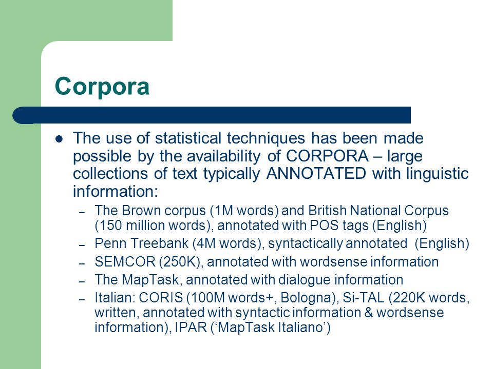 Corpora The use of statistical techniques has been made possible by the availability of CORPORA – large collections of text typically ANNOTATED with l