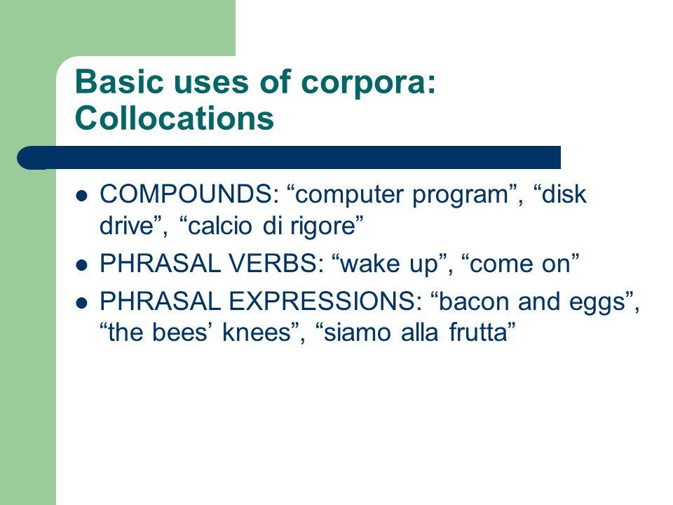 Basic uses of corpora: Collocations COMPOUNDS: computer program, disk drive, calcio di rigore PHRASAL VERBS: wake up, come on PHRASAL EXPRESSIONS: bacon and eggs, the bees knees, siamo alla frutta