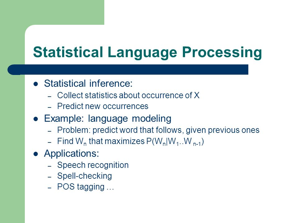 Statistical Language Processing Statistical inference: – Collect statistics about occurrence of X – Predict new occurrences Example: language modeling