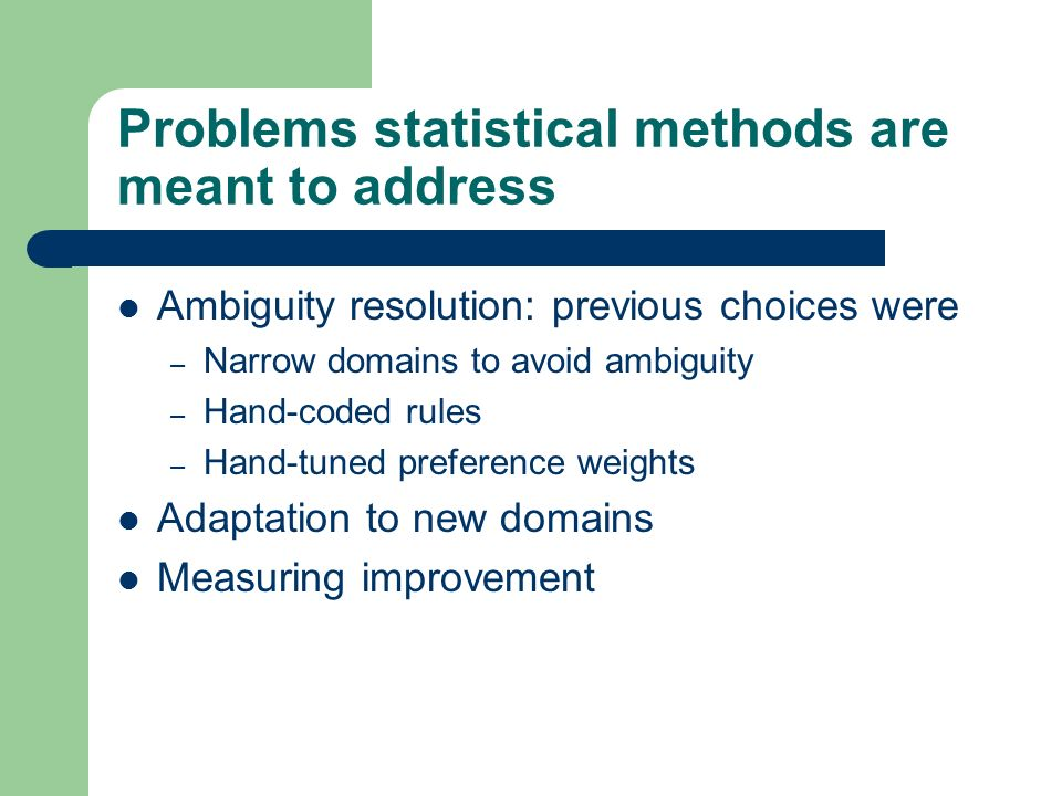 Problems statistical methods are meant to address Ambiguity resolution: previous choices were – Narrow domains to avoid ambiguity – Hand-coded rules –