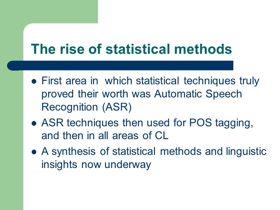 The rise of statistical methods First area in which statistical techniques truly proved their worth was Automatic Speech Recognition (ASR) ASR techniq