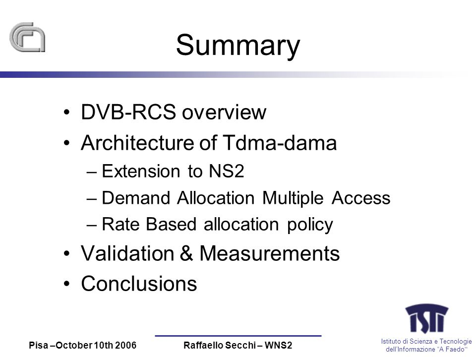 Istituto di Scienza e Tecnologie dellInformazione A Faedo Pisa –October 10th 2006Raffaello Secchi – WNS2 Summary DVB-RCS overview Architecture of Tdma-dama –Extension to NS2 –Demand Allocation Multiple Access –Rate Based allocation policy Validation & Measurements Conclusions