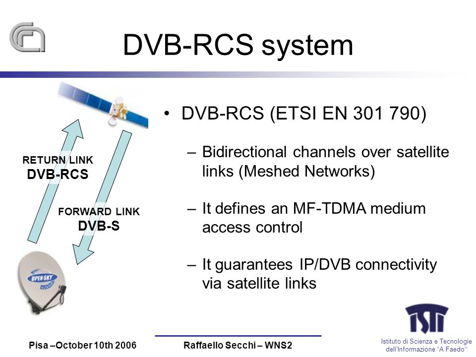 Istituto di Scienza e Tecnologie dellInformazione A Faedo Pisa –October 10th 2006Raffaello Secchi – WNS2 DVB-RCS system DVB-RCS (ETSI EN 301 790) –Bidirectional channels over satellite links (Meshed Networks) –It defines an MF-TDMA medium access control –It guarantees IP/DVB connectivity via satellite links RETURN LINK DVB-RCS FORWARD LINK DVB-S