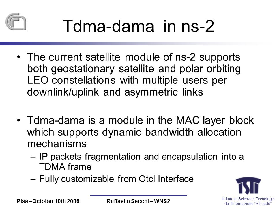 Istituto di Scienza e Tecnologie dellInformazione A Faedo Pisa –October 10th 2006Raffaello Secchi – WNS2 Tdma-dama in ns-2 The current satellite module of ns-2 supports both geostationary satellite and polar orbiting LEO constellations with multiple users per downlink/uplink and asymmetric links Tdma-dama is a module in the MAC layer block which supports dynamic bandwidth allocation mechanisms –IP packets fragmentation and encapsulation into a TDMA frame –Fully customizable from Otcl Interface