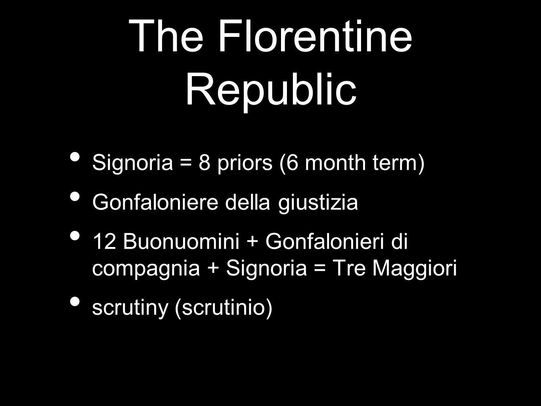 The Florentine Republic Signoria = 8 priors (6 month term) Gonfaloniere della giustizia 12 Buonuomini + Gonfalonieri di compagnia + Signoria = Tre Mag
