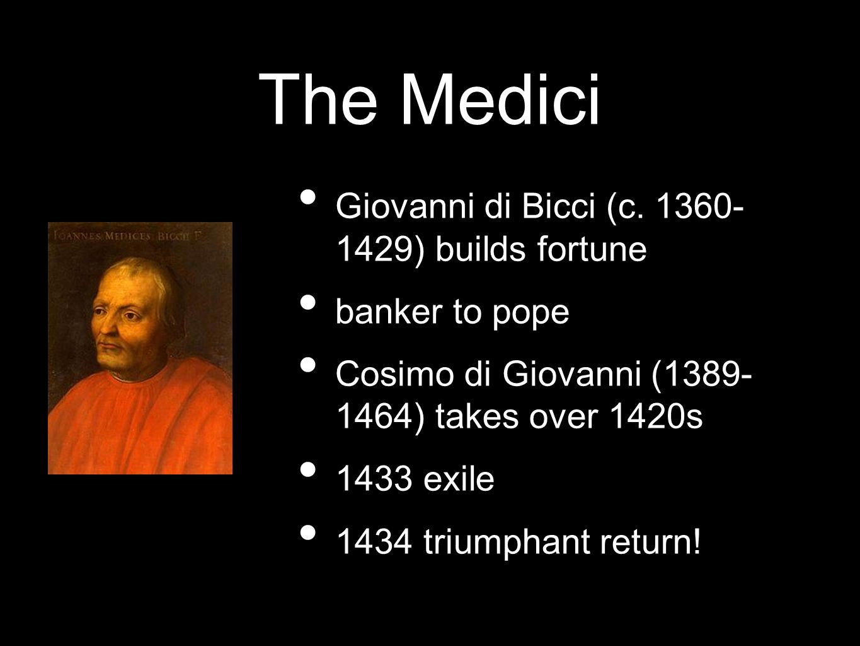 The Medici Giovanni di Bicci (c. 1360- 1429) builds fortune banker to pope Cosimo di Giovanni (1389- 1464) takes over 1420s 1433 exile 1434 triumphant