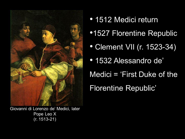 Giovanni di Lorenzo de Medici, later Pope Leo X (r. 1513-21) 1512 Medici return 1527 Florentine Republic Clement VII (r. 1523-34) 1532 Alessandro de M