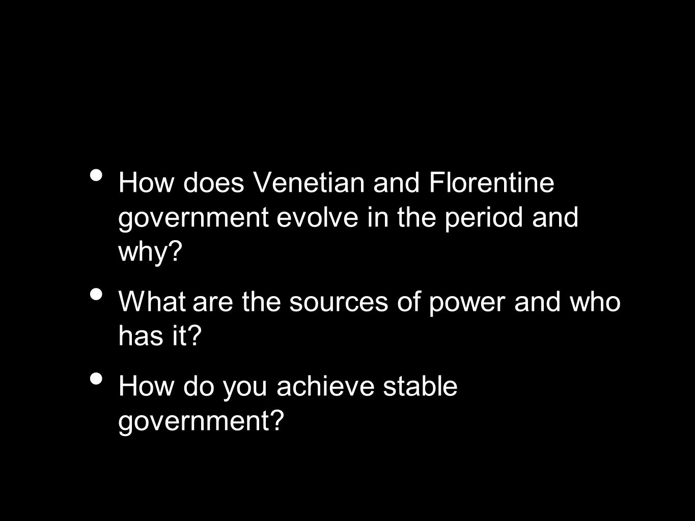 How does Venetian and Florentine government evolve in the period and why? What are the sources of power and who has it? How do you achieve stable gove