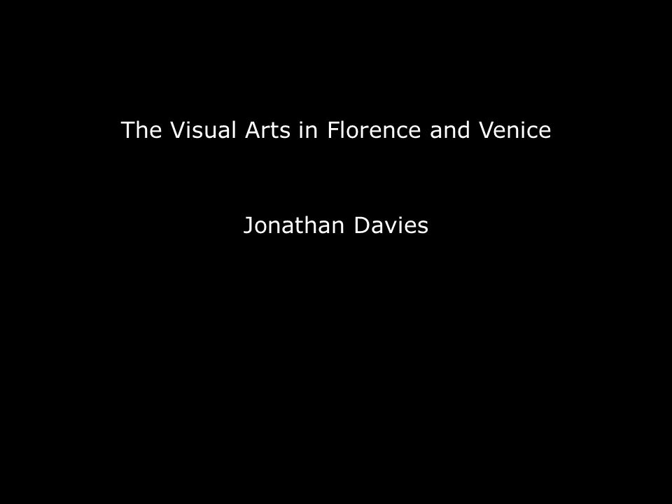 The Visual Arts in Florence and Venice Jonathan Davies