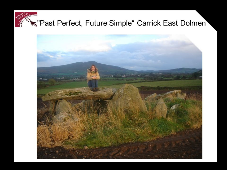 Past Perfect, Future Simple Carrick East Dolmen