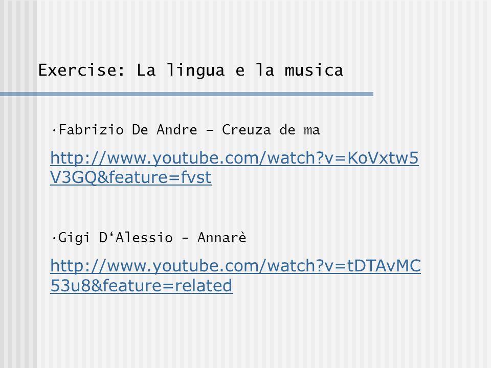 Exercise: La lingua e la musica Fabrizio De Andre – Creuza de ma http://www.youtube.com/watch v=KoVxtw5 V3GQ&feature=fvst Gigi DAlessio - Annarè http://www.youtube.com/watch v=tDTAvMC 53u8&feature=related