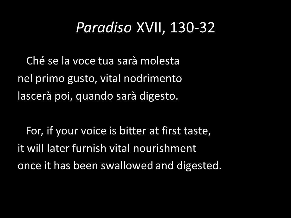 Paradiso XVII, 130-32 Ché se la voce tua sarà molesta nel primo gusto, vital nodrimento lascerà poi, quando sarà digesto. For, if your voice is bitter