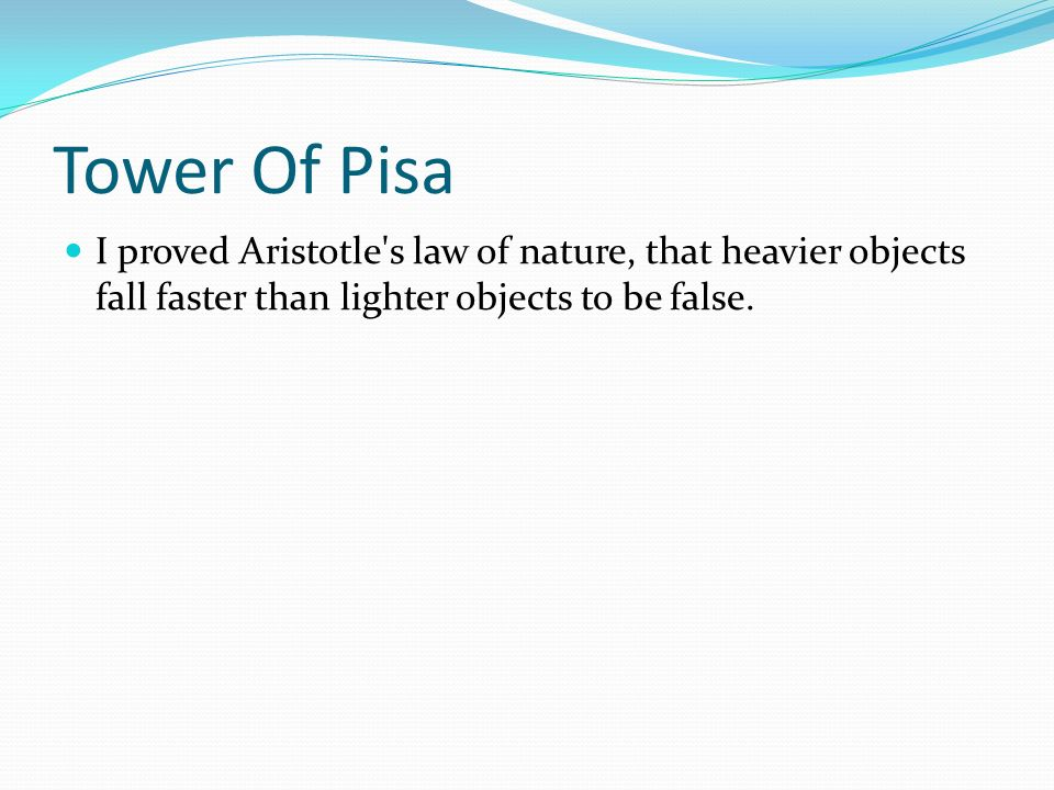 Tower Of Pisa I proved Aristotle's law of nature, that heavier objects fall faster than lighter objects to be false.