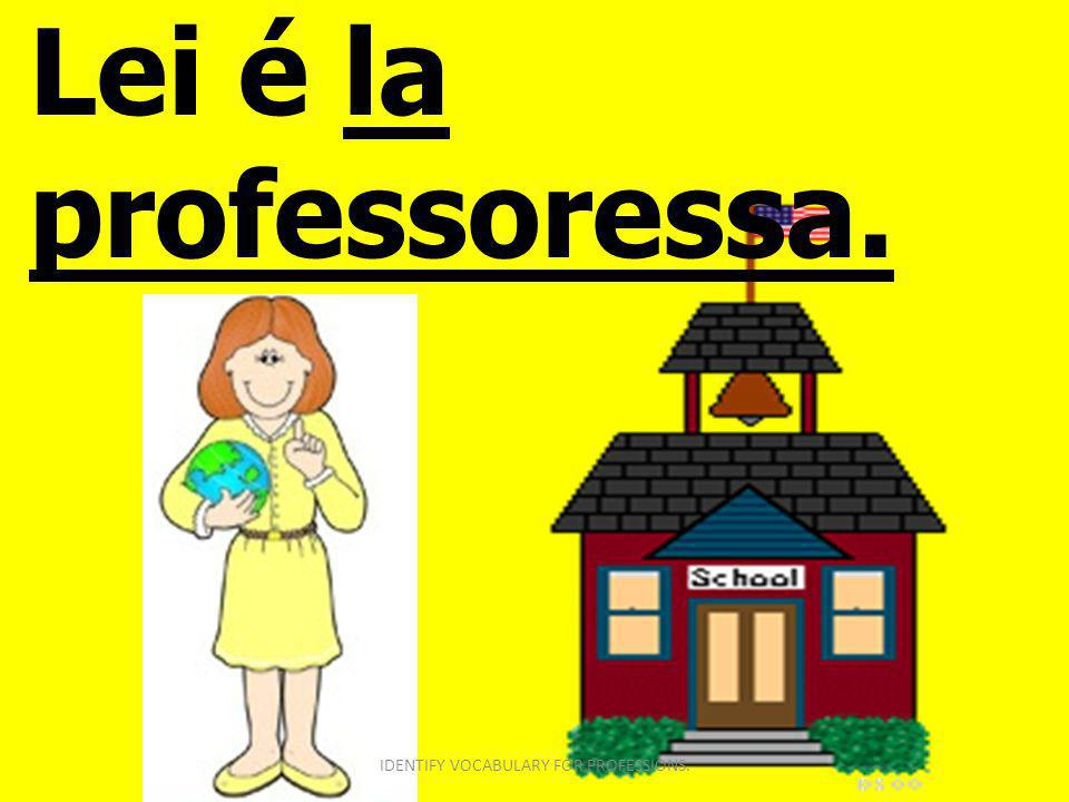 Lei é la professoressa. IDENTIFY VOCABULARY FOR PROFESSIONS.