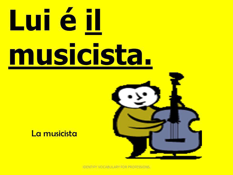 Lui é il musicista. IDENTIFY VOCABULARY FOR PROFESSIONS. La musicista