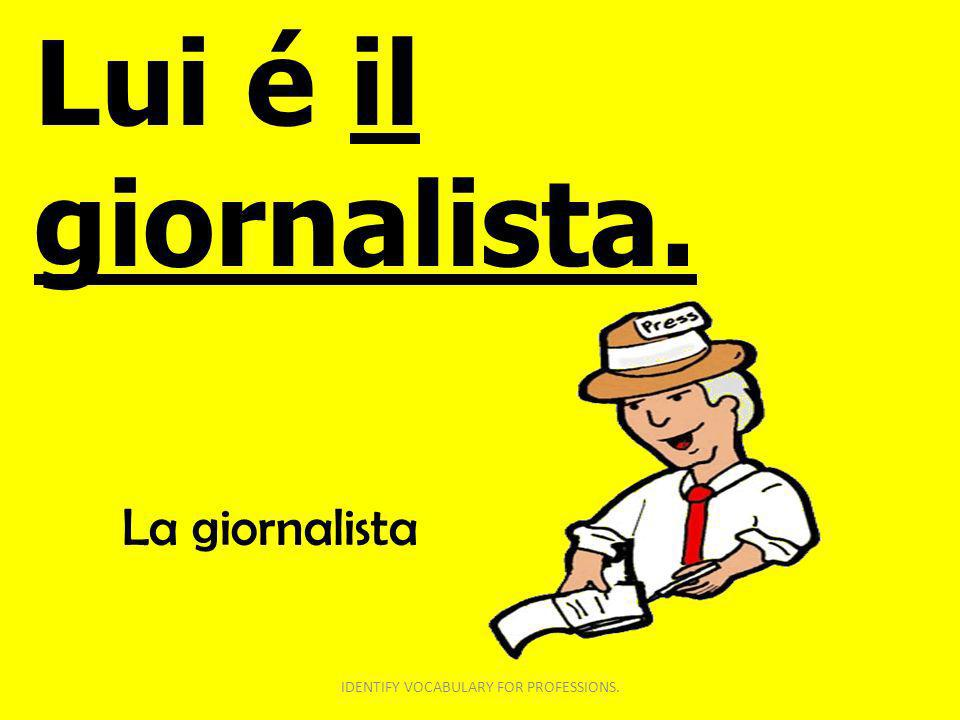 Lui é il giornalista. IDENTIFY VOCABULARY FOR PROFESSIONS. La giornalista