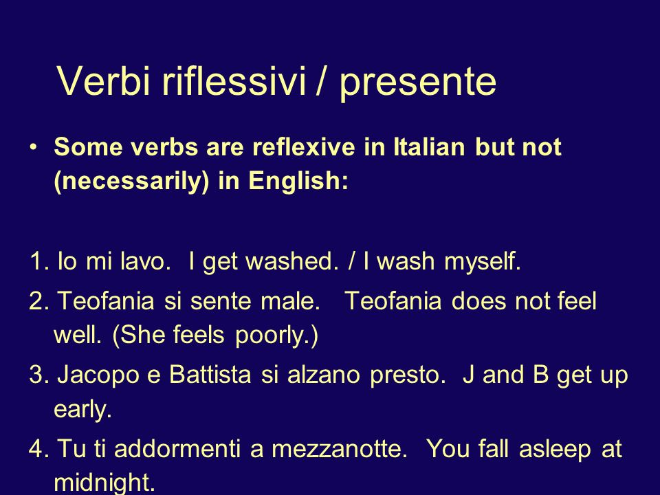 Verbi riflessivi / presente Some verbs are reflexive in Italian but not (necessarily) in English: 1. Io mi lavo. I get washed. / I wash myself. 2. Teo