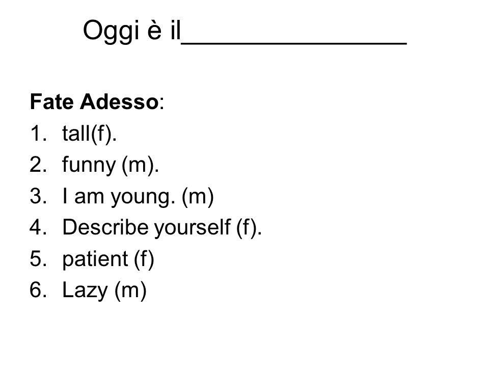 Oggi è il_______________ Fate Adesso: 1.tall(f). 2.funny (m). 3.I am young. (m) 4.Describe yourself (f). 5.patient (f) 6.Lazy (m)