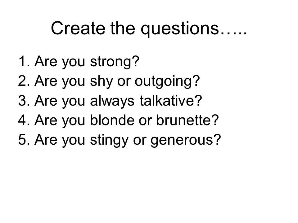 Create the questions….. 1. Are you strong. 2. Are you shy or outgoing.