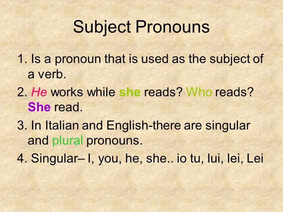 Subject Pronouns 1. Is a pronoun that is used as the subject of a verb. 2. He works while she reads? Who reads? She read. 3. In Italian and English-th