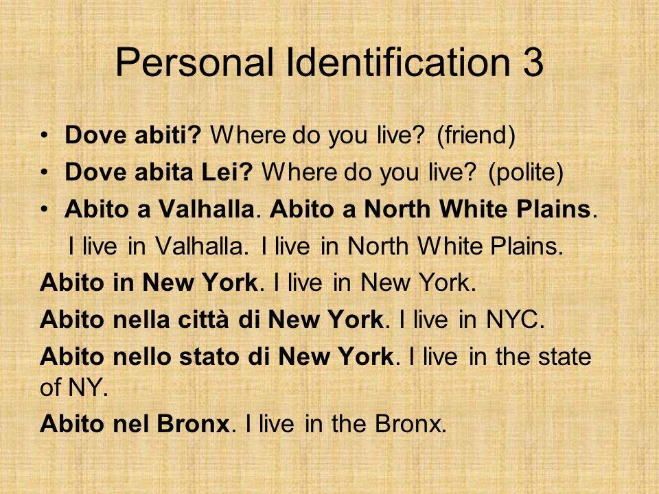 Personal Identification 3 Dove abiti? Where do you live? (friend) Dove abita Lei? Where do you live? (polite) Abito a Valhalla. Abito a North White Pl