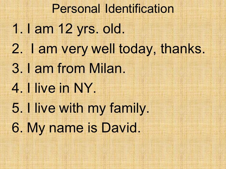 Personal Identification 1.I am 12 yrs. old. 2. I am very well today, thanks.