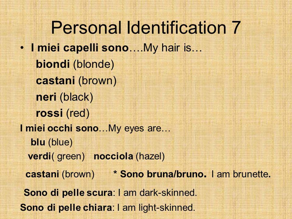 Personal Identification 7 I miei capelli sono….My hair is… biondi (blonde) castani (brown) neri (black) rossi (red) I miei occhi sono…My eyes are… blu (blue) verdi( green) nocciola (hazel) castani (brown) * Sono bruna/bruno.