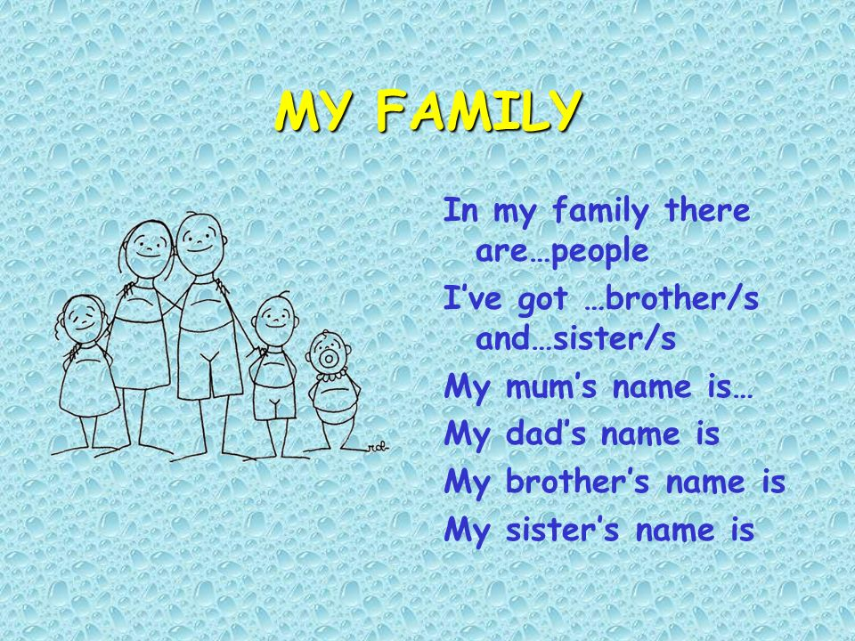 MY FAMILY In my family there are…people Ive got …brother/s and…sister/s My mums name is… My dads name is My brothers name is My sisters name is