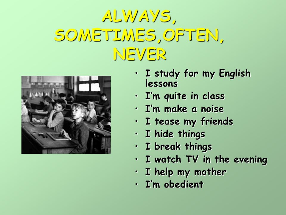 ALWAYS, SOMETIMES,OFTEN, NEVER I study for my English lessonsI study for my English lessons Im quite in classIm quite in class Im make a noiseIm make a noise I tease my friendsI tease my friends I hide thingsI hide things I break thingsI break things I watch TV in the eveningI watch TV in the evening I help my motherI help my mother Im obedientIm obedient