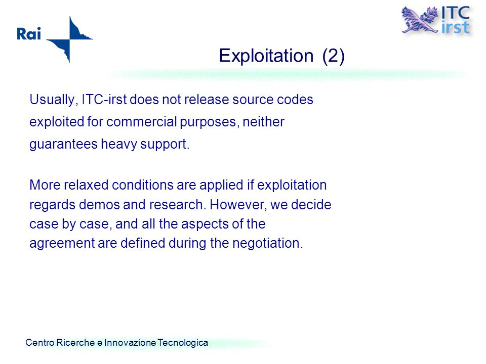 Centro Ricerche e Innovazione Tecnologica Exploitation (2) Usually, ITC-irst does not release source codes exploited for commercial purposes, neither
