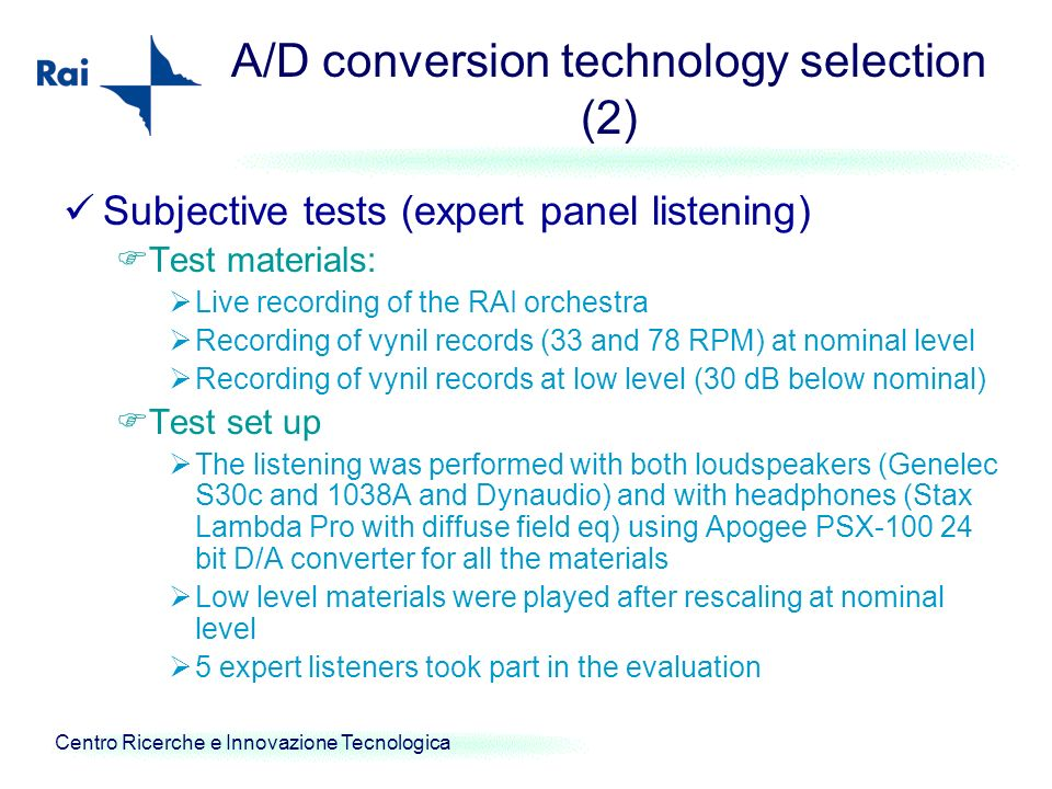 Centro Ricerche e Innovazione Tecnologica A/D conversion technology selection (2) Subjective tests (expert panel listening) Test materials: Live recor