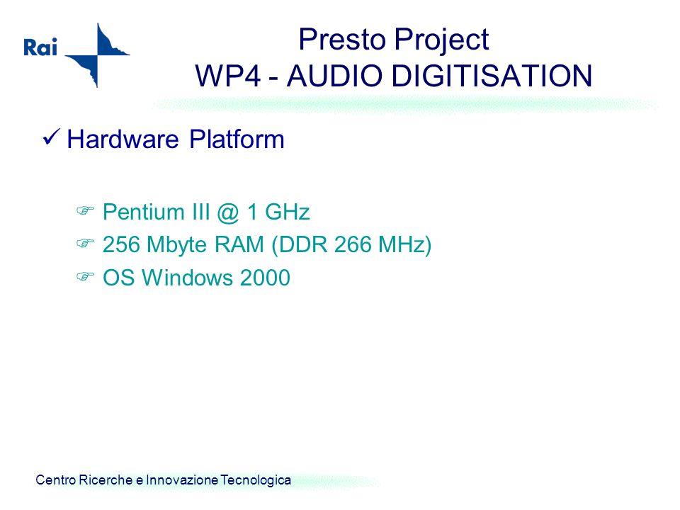 Centro Ricerche e Innovazione Tecnologica Presto Project WP4 - AUDIO DIGITISATION Hardware Platform Pentium III @ 1 GHz 256 Mbyte RAM (DDR 266 MHz) OS Windows 2000