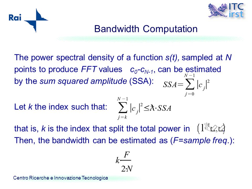 Centro Ricerche e Innovazione Tecnologica Bandwidth Computation The power spectral density of a function s(t), sampled at N points to produce FFT valu