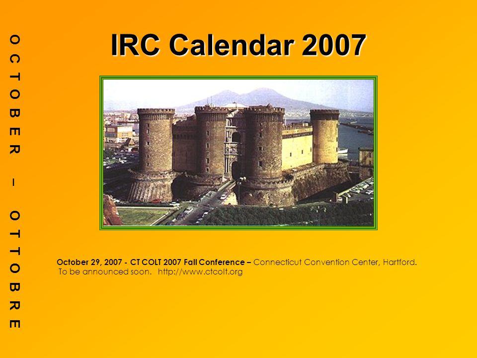 IRC Calendar 2007 OCTOBER – OTTOBRE October 29, 2007 - CT COLT 2007 Fall Conference – Connecticut Convention Center, Hartford.
