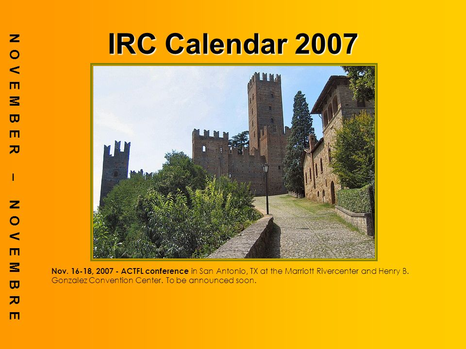 IRC Calendar 2007 NOVEMBER – NOVEMBRE Nov. 16-18, 2007 - ACTFL conference in San Antonio, TX at the Marriott Rivercenter and Henry B. Gonzalez Convent