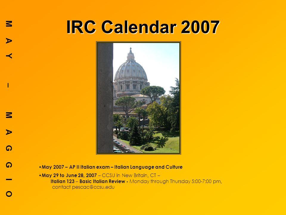 IRC Calendar 2007 MAY – MAGGIO May 2007 – AP II Italian exam – Italian Language and Culture May 29 to June 28, 2007 – CCSU in New Britain, CT – Italian 123 – Basic Italian Review - Monday through Thursday 5:00-7:00 pm, contact pescac@ccsu.edu