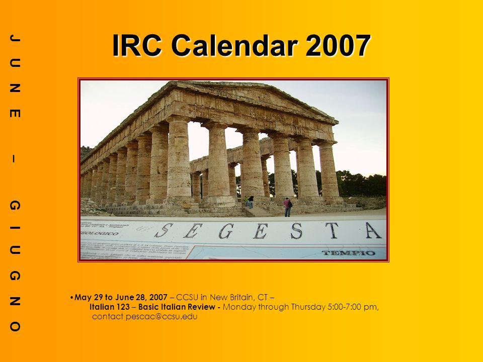 IRC Calendar 2007 JUNE – GIUGNO May 29 to June 28, 2007 – CCSU in New Britain, CT – Italian 123 – Basic Italian Review - Monday through Thursday 5:00-7:00 pm, contact pescac@ccsu.edu
