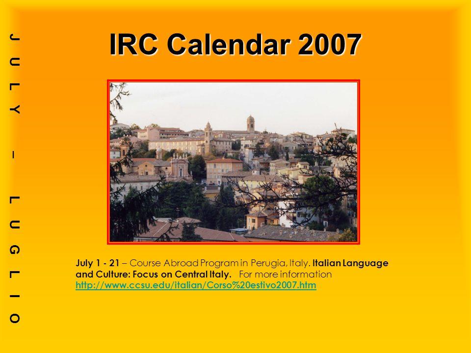 IRC Calendar 2007 JULY – LUGLIO July 1 - 21 – Course Abroad Program in Perugia, Italy.