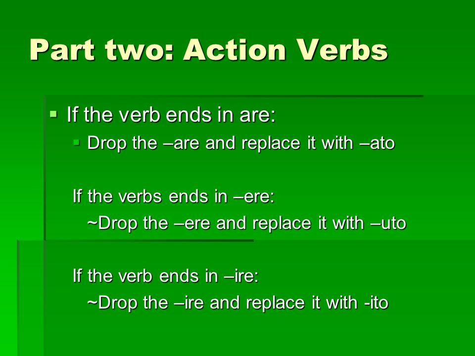 Part two: Action Verbs If the verb ends in are: If the verb ends in are: Drop the –are and replace it with –ato Drop the –are and replace it with –ato If the verbs ends in –ere: ~Drop the –ere and replace it with –uto If the verb ends in –ire: ~Drop the –ire and replace it with -ito