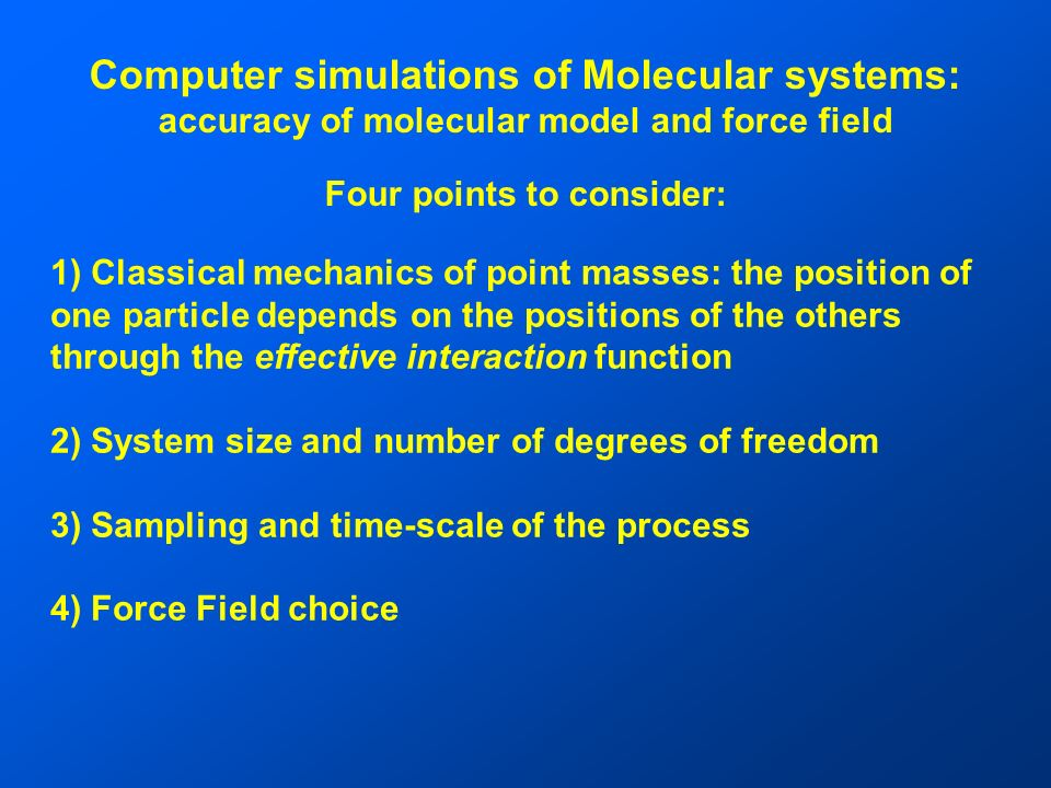 Computer simulations of Molecular systems: accuracy of molecular model and force field Four points to consider: 1) Classical mechanics of point masses: the position of one particle depends on the positions of the others through the effective interaction function 2) System size and number of degrees of freedom 3) Sampling and time-scale of the process 4) Force Field choice