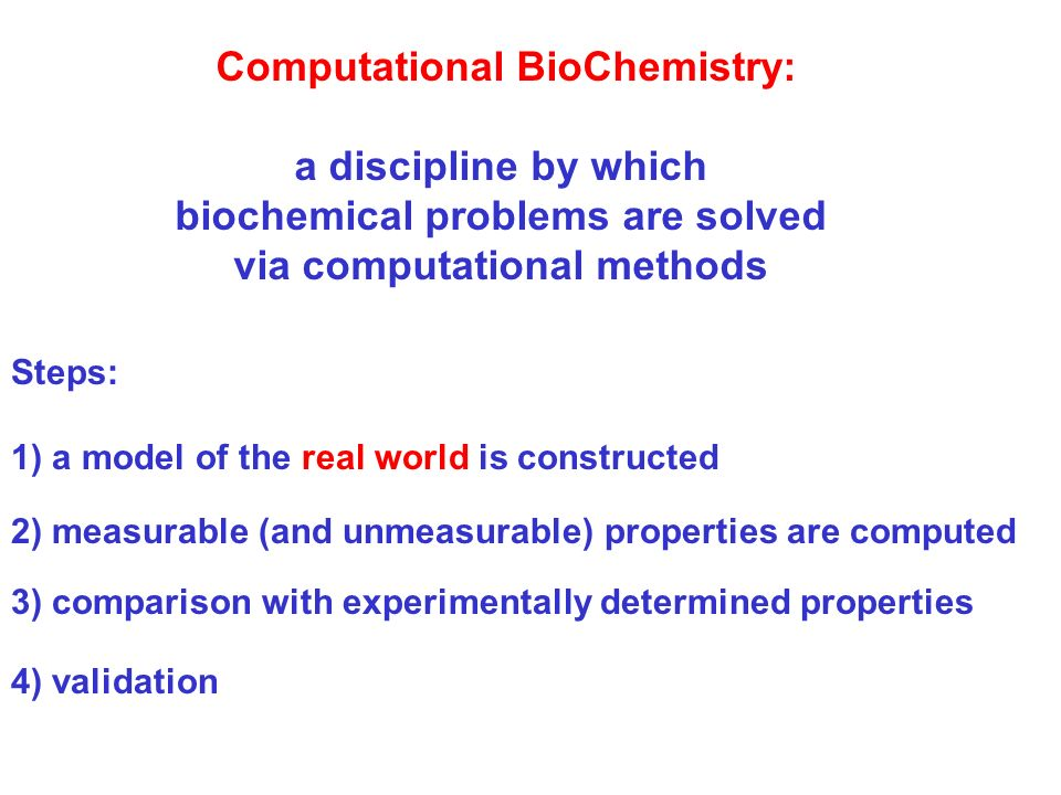 Computational BioChemistry: a discipline by which biochemical problems are solved via computational methods Steps: 1) a model of the real world is constructed 2) measurable (and unmeasurable) properties are computed 3) comparison with experimentally determined properties 4) validation