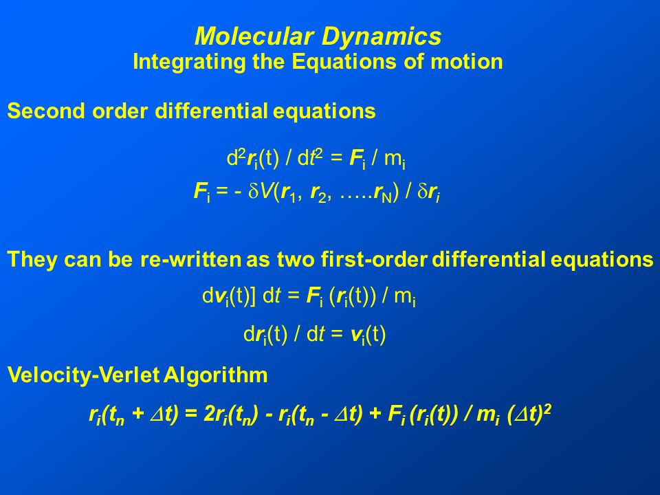 Molecular Dynamics Integrating the Equations of motion d 2 r i (t) / dt 2 = F i / m i F i = - V(r 1, r 2, …..r N ) / r i Second order differential equations They can be re-written as two first-order differential equations dv i (t)] dt = F i (r i (t)) / m i dr i (t) / dt = v i (t) Velocity-Verlet Algorithm r i (t n + t) = 2r i (t n ) - r i (t n - t) + F i (r i (t)) / m i ( t) 2