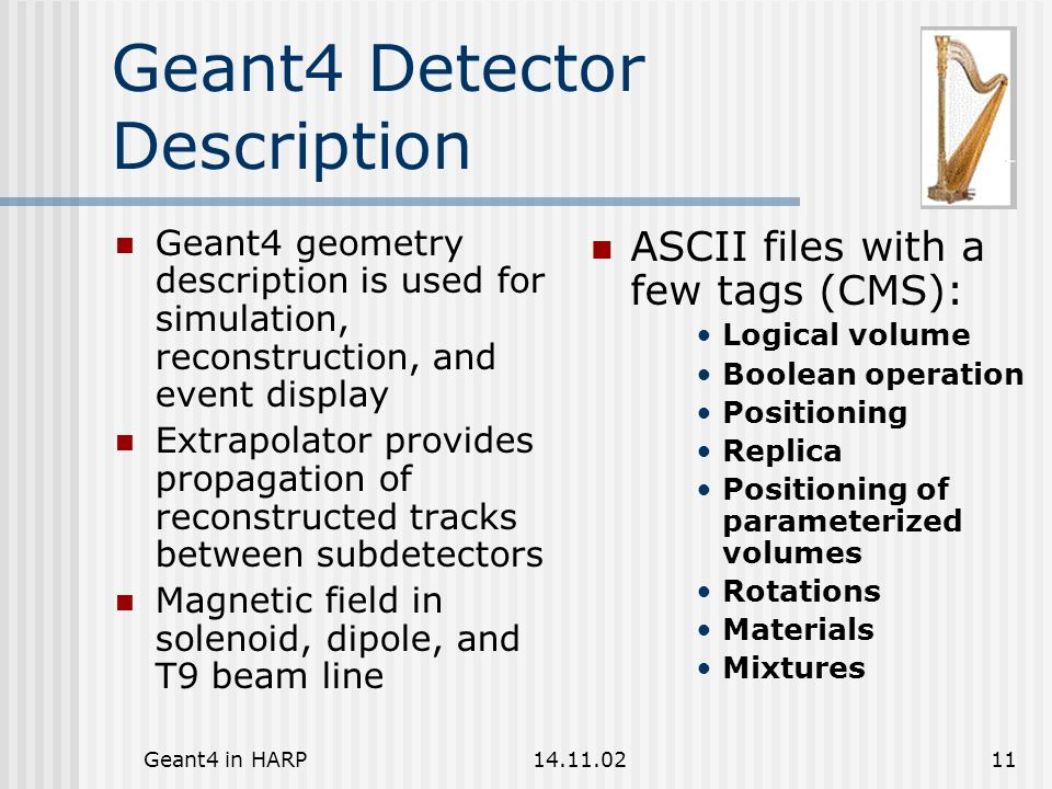 Geant4 in HARP14.11.0211 Geant4 Detector Description Geant4 geometry description is used for simulation, reconstruction, and event display Extrapolator provides propagation of reconstructed tracks between subdetectors Magnetic field in solenoid, dipole, and T9 beam line ASCII files with a few tags (CMS): Logical volume Boolean operation Positioning Replica Positioning of parameterized volumes Rotations Materials Mixtures