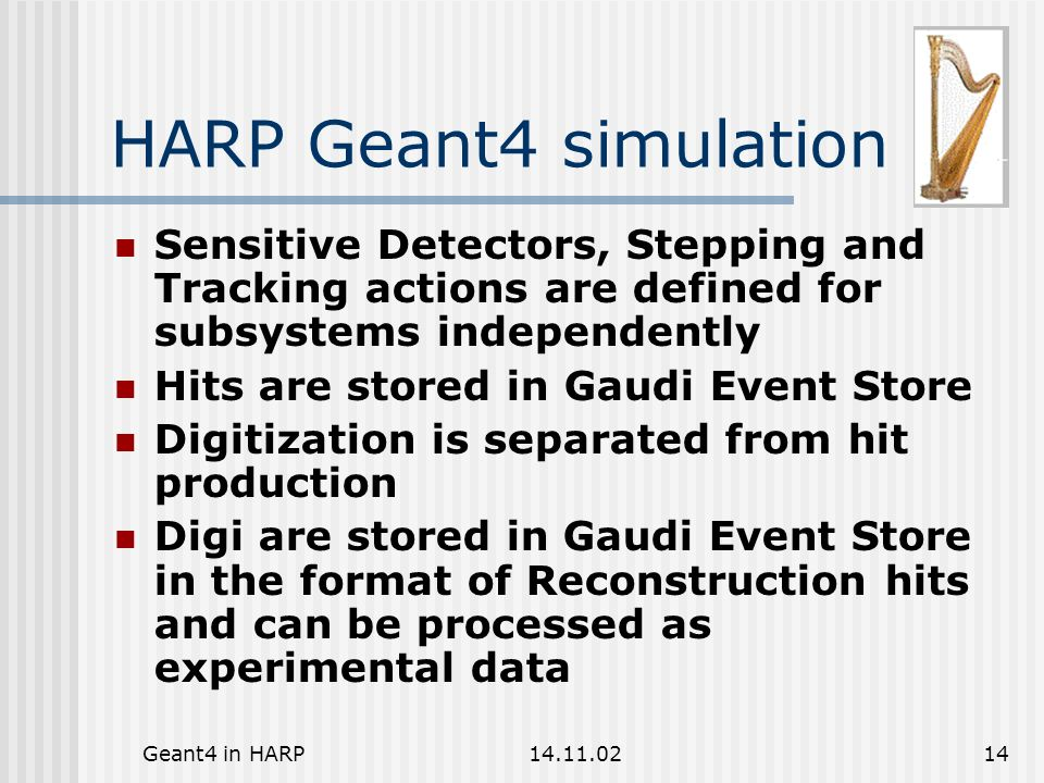 Geant4 in HARP14.11.0214 HARP Geant4 simulation Sensitive Detectors, Stepping and Tracking actions are defined for subsystems independently Hits are stored in Gaudi Event Store Digitization is separated from hit production Digi are stored in Gaudi Event Store in the format of Reconstruction hits and can be processed as experimental data