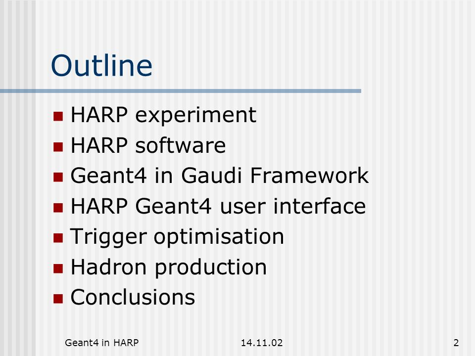 Geant4 in HARP14.11.0213 Geant4 UI interface Initialization of simulation (HsSimAlg) by Gaudi jobOptions - ASCII macro file G4 UI commands can be submitted Before run After run Before event After event G4 standard commands HARP specific commands for Event generator options Cuts Hadron production options